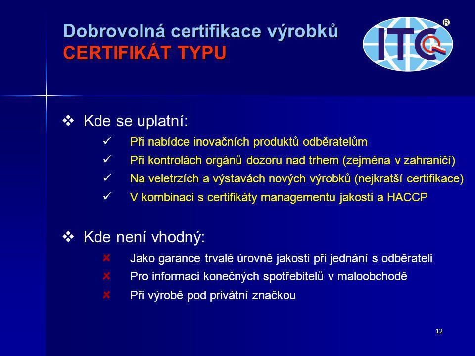 12   Kde se uplatní:   Při nabídce inovačních produktů odběratelům   Při kontrolách orgánů dozoru nad trhem (zejména v zahraničí)   Na veletrzích a výstavách nových výrobků (nejkratší certifikace)   V kombinaci s certifikáty managementu jakosti a HACCP   Kde není vhodný: Jako garance trvalé úrovně jakosti při jednání s odběrateli Pro informaci konečných spotřebitelů v maloobchodě Při výrobě pod privátní značkou Dobrovolná certifikace výrobků CERTIFIKÁT TYPU