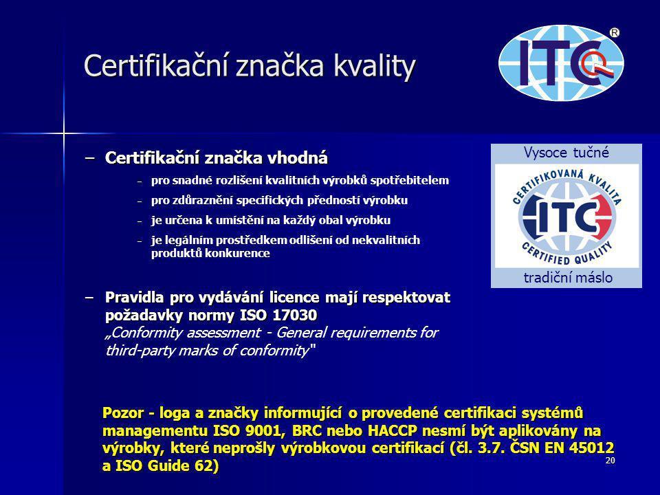 """20 Certifikační značka kvality –Certifikační značka vhodná – – pro snadné rozlišení kvalitních výrobků spotřebitelem – – pro zdůraznění specifických předností výrobku – – je určena k umístění na každý obal výrobku – – je legálním prostředkem odlišení od nekvalitních produktů konkurence –Pravidla pro vydávání licence mají respektovat požadavky normy ISO 17030 –Pravidla pro vydávání licence mají respektovat požadavky normy ISO 17030 """"Conformity assessment - General requirements for third-party marks of conformity Vysoce tučné tradiční máslo Pozor - loga a značky informující o provedené certifikaci systémů managementu ISO 9001, BRC nebo HACCP nesmí být aplikovány na výrobky, které neprošly výrobkovou certifikací (čl."""