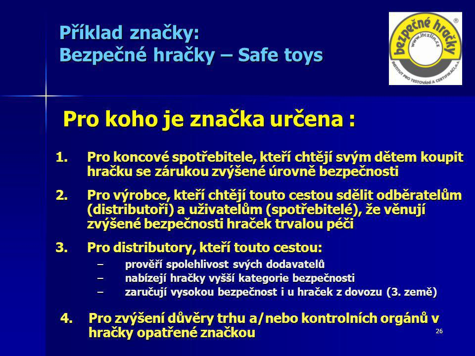 26 Příklad značky: Bezpečné hračky – Safe toys Pro koho je značka určena : 1.Pro koncové spotřebitele, kteří chtějí svým dětem koupit hračku se zárukou zvýšené úrovně bezpečnosti 2.Pro výrobce, kteří chtějí touto cestou sdělit odběratelům (distributoři) a uživatelům (spotřebitelé), že věnují zvýšené bezpečnosti hraček trvalou péči 3.Pro distributory, kteří touto cestou: –prověří spolehlivost svých dodavatelů –nabízejí hračky vyšší kategorie bezpečnosti –zaručují vysokou bezpečnost i u hraček z dovozu (3.
