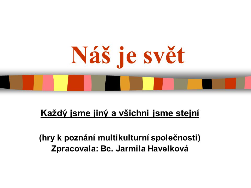 Náš je svět Každý jsme jiný a všichni jsme stejní (hry k poznání multikulturní společnosti) Zpracovala: Bc. Jarmila Havelková