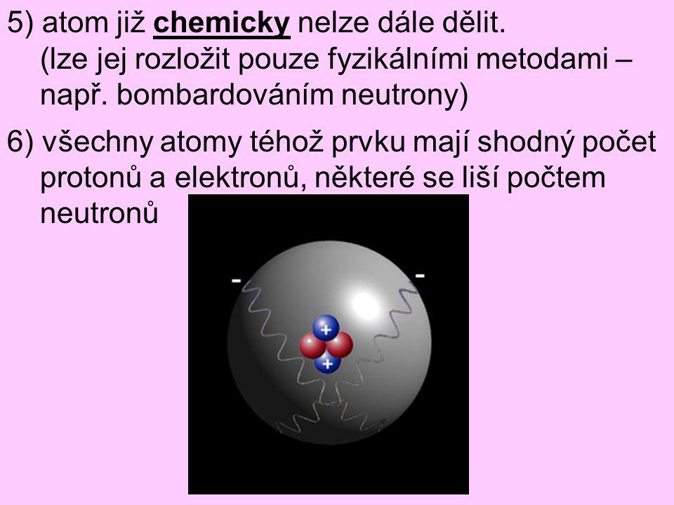 5) atom již chemicky nelze dále dělit. (lze jej rozložit pouze fyzikálními metodami – např. bombardováním neutrony) 6) všechny atomy téhož prvku mají