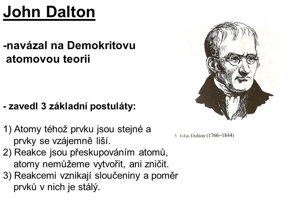 John Dalton -navázal na Demokritovu atomovou teorii - zavedl 3 základní postuláty: 1) Atomy téhož prvku jsou stejné a prvky se vzájemně liší. 2) Reakc