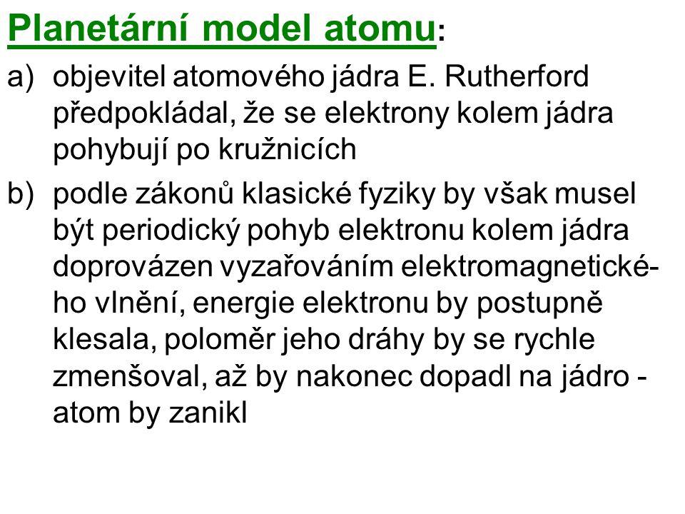 Planetární model atomu : a)objevitel atomového jádra E. Rutherford předpokládal, že se elektrony kolem jádra pohybují po kružnicích b)podle zákonů kla