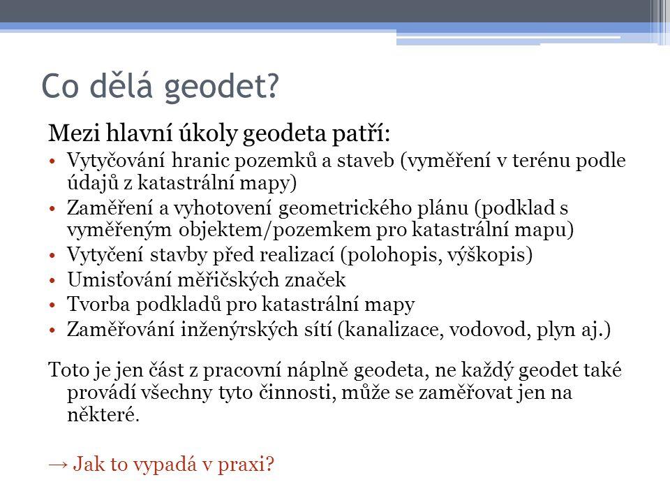 Co dělá geodet? Mezi hlavní úkoly geodeta patří: •Vytyčování hranic pozemků a staveb (vyměření v terénu podle údajů z katastrální mapy) •Zaměření a vy