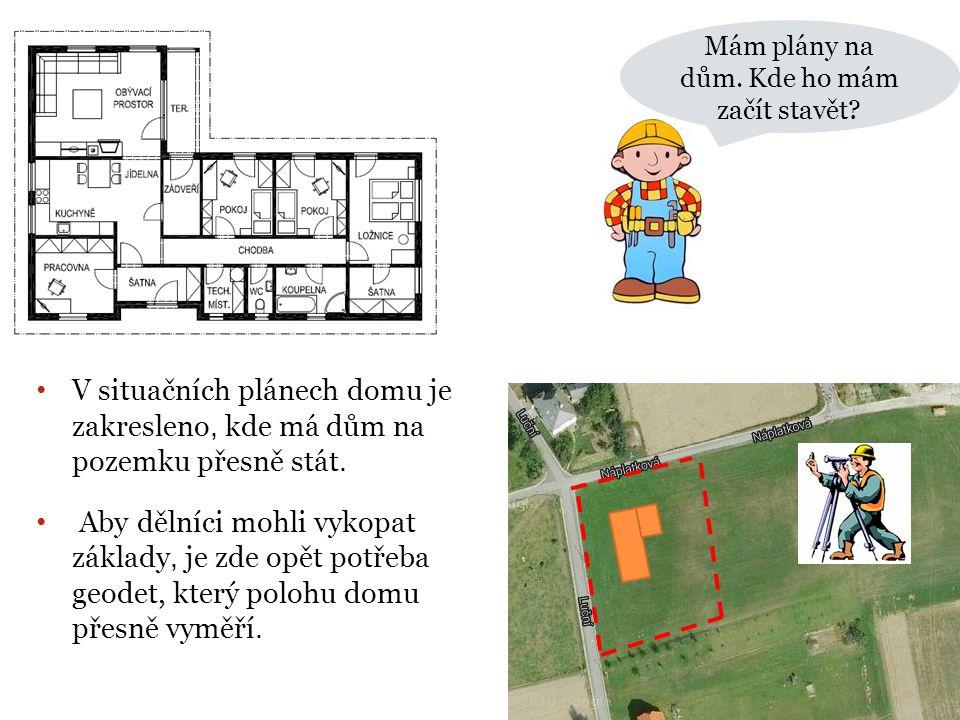 Mám plány na dům. Kde ho mám začít stavět? • V situačních plánech domu je zakresleno, kde má dům na pozemku přesně stát. • Aby dělníci mohli vykopat z