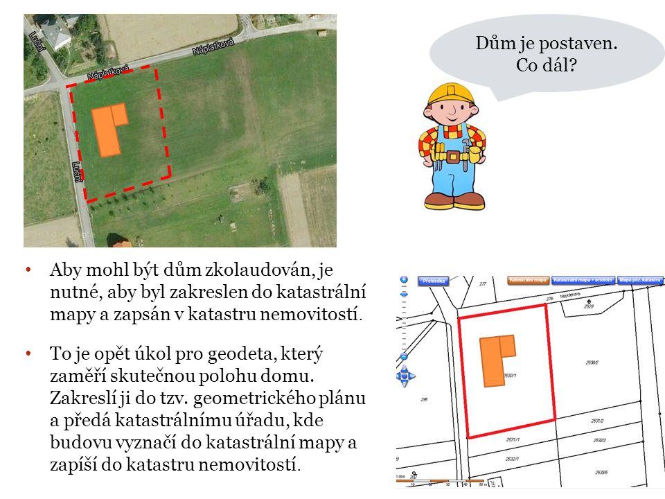 Dům je postaven. Co dál? • Aby mohl být dům zkolaudován, je nutné, aby byl zakreslen do katastrální mapy a zapsán v katastru nemovitostí. • To je opět