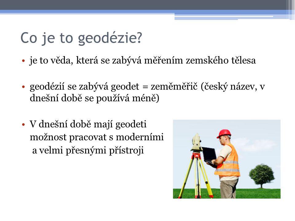 Co je to geodézie? •je to věda, která se zabývá měřením zemského tělesa •geodézií se zabývá geodet = zeměměřič (český název, v dnešní době se používá