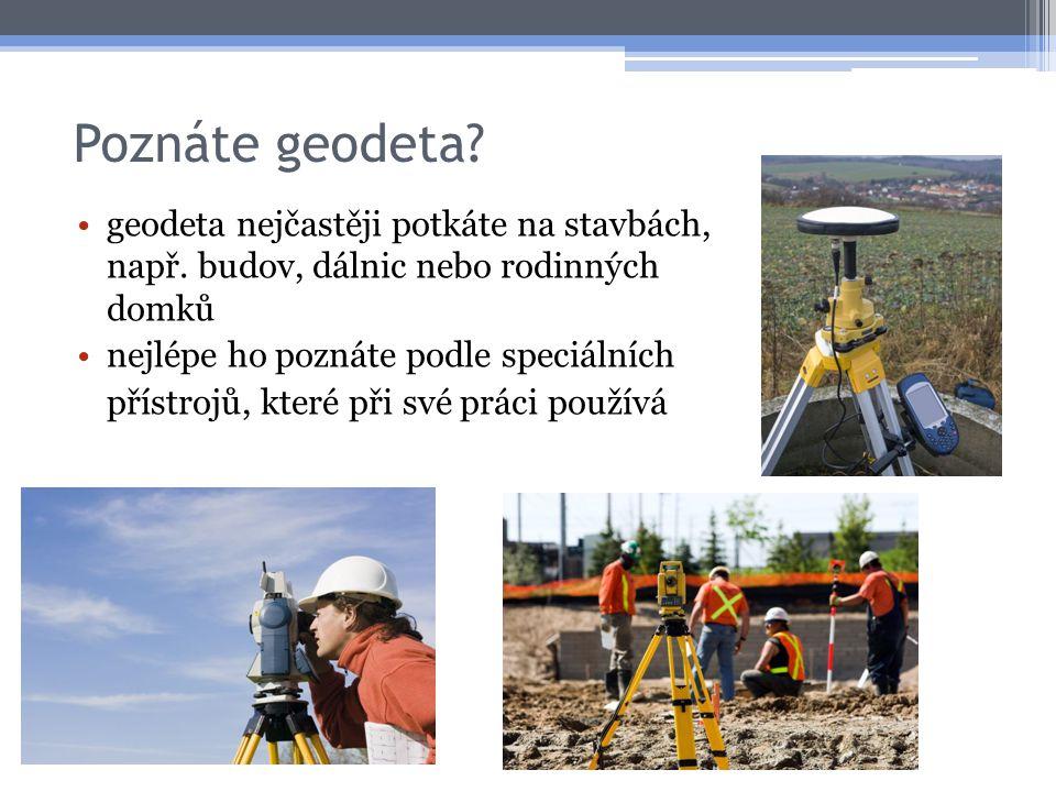 Poznáte geodeta? •geodeta nejčastěji potkáte na stavbách, např. budov, dálnic nebo rodinných domků •nejlépe ho poznáte podle speciálních přístrojů, kt