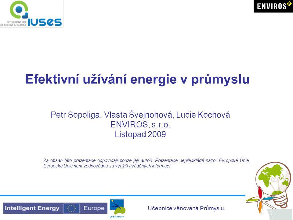 Učebnice věnovaná Průmyslu Efektivní užívání energie v průmyslu Petr Sopoliga, Vlasta Švejnohová, Lucie Kochová ENVIROS, s.r.o. Listopad 2009 Za obsah