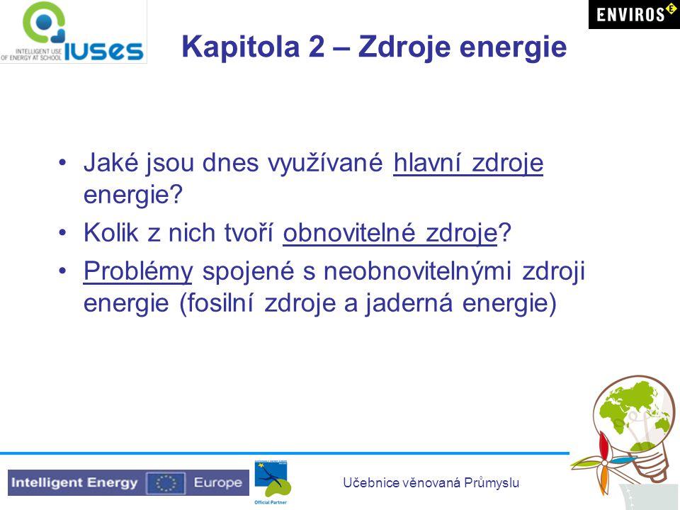 Učebnice věnovaná Průmyslu Kapitola 2 – Zdroje energie •Jaké jsou dnes využívané hlavní zdroje energie? •Kolik z nich tvoří obnovitelné zdroje? •Probl