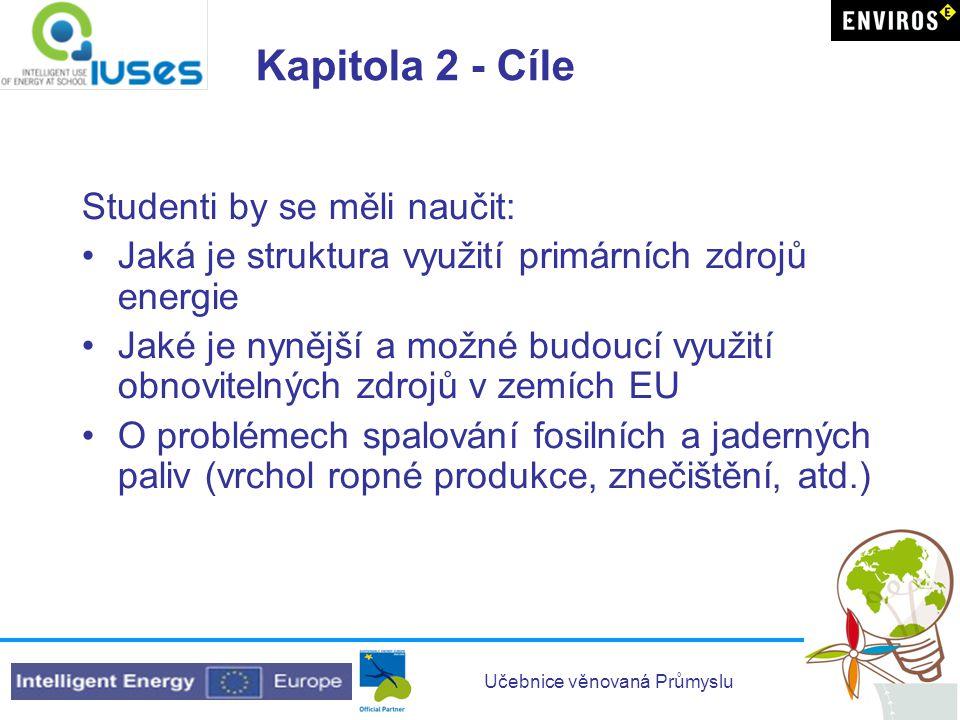Učebnice věnovaná Průmyslu Kapitola 2 - Cíle Studenti by se měli naučit: •Jaká je struktura využití primárních zdrojů energie •Jaké je nynější a možné