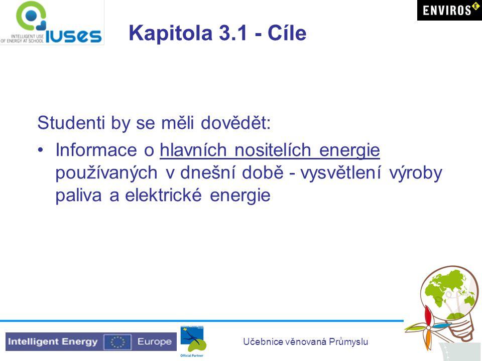 Učebnice věnovaná Průmyslu Kapitola 3.1 - Cíle Studenti by se měli dovědět: •Informace o hlavních nositelích energie používaných v dnešní době - vysvě