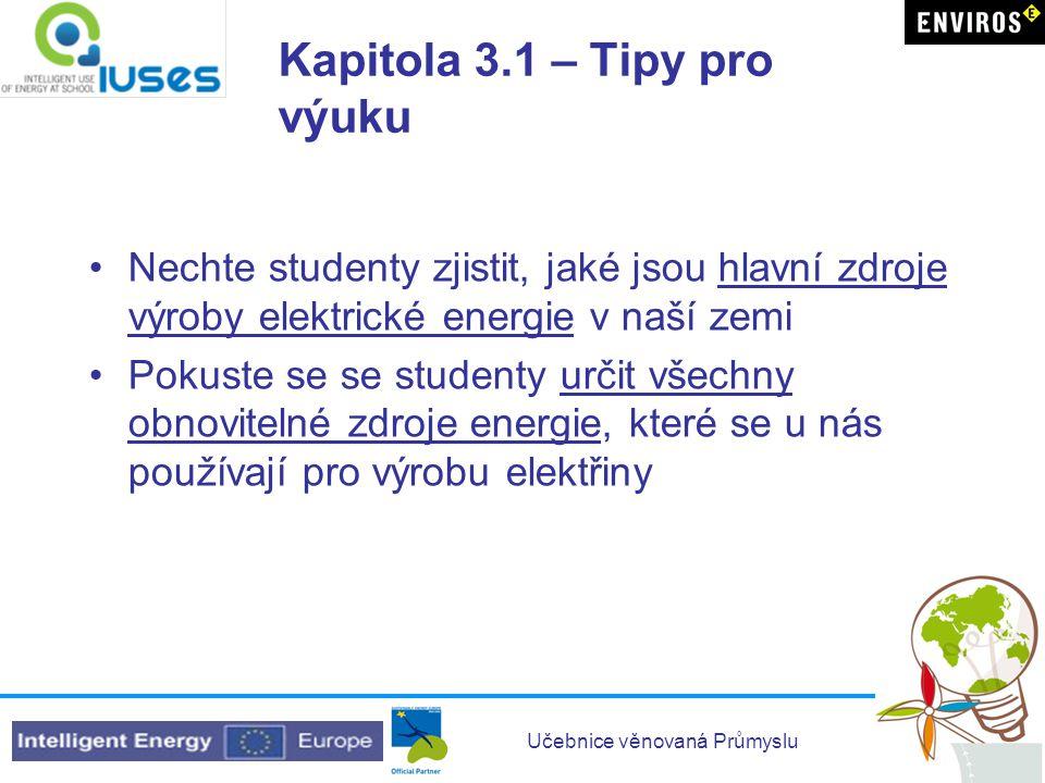 Učebnice věnovaná Průmyslu Kapitola 3.1 – Tipy pro výuku •Nechte studenty zjistit, jaké jsou hlavní zdroje výroby elektrické energie v naší zemi •Poku