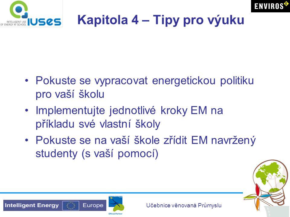 Učebnice věnovaná Průmyslu Kapitola 4 – Tipy pro výuku •Pokuste se vypracovat energetickou politiku pro vaší školu •Implementujte jednotlivé kroky EM