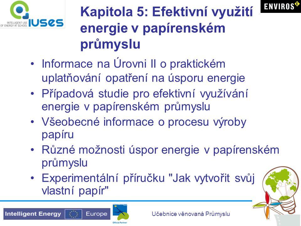 Učebnice věnovaná Průmyslu Kapitola 5: Efektivní využití energie v papírenském průmyslu •Informace na Úrovni II o praktickém uplatňování opatření na ú