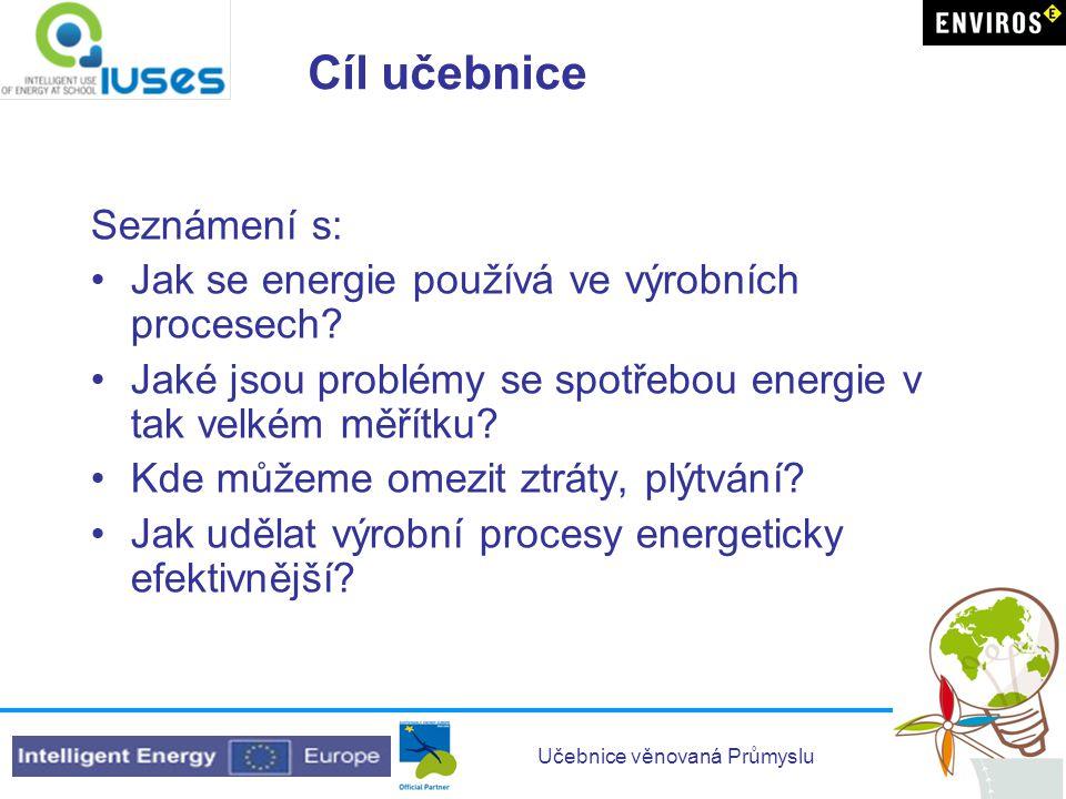 Učebnice věnovaná Průmyslu Cíl učebnice Seznámení s: •Jak se energie používá ve výrobních procesech? •Jaké jsou problémy se spotřebou energie v tak ve