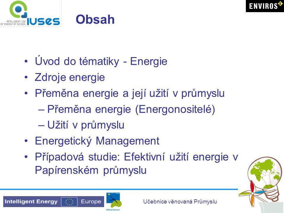 Učebnice věnovaná Průmyslu Obsah •Úvod do tématiky - Energie •Zdroje energie •Přeměna energie a její užití v průmyslu –Přeměna energie (Energonositelé