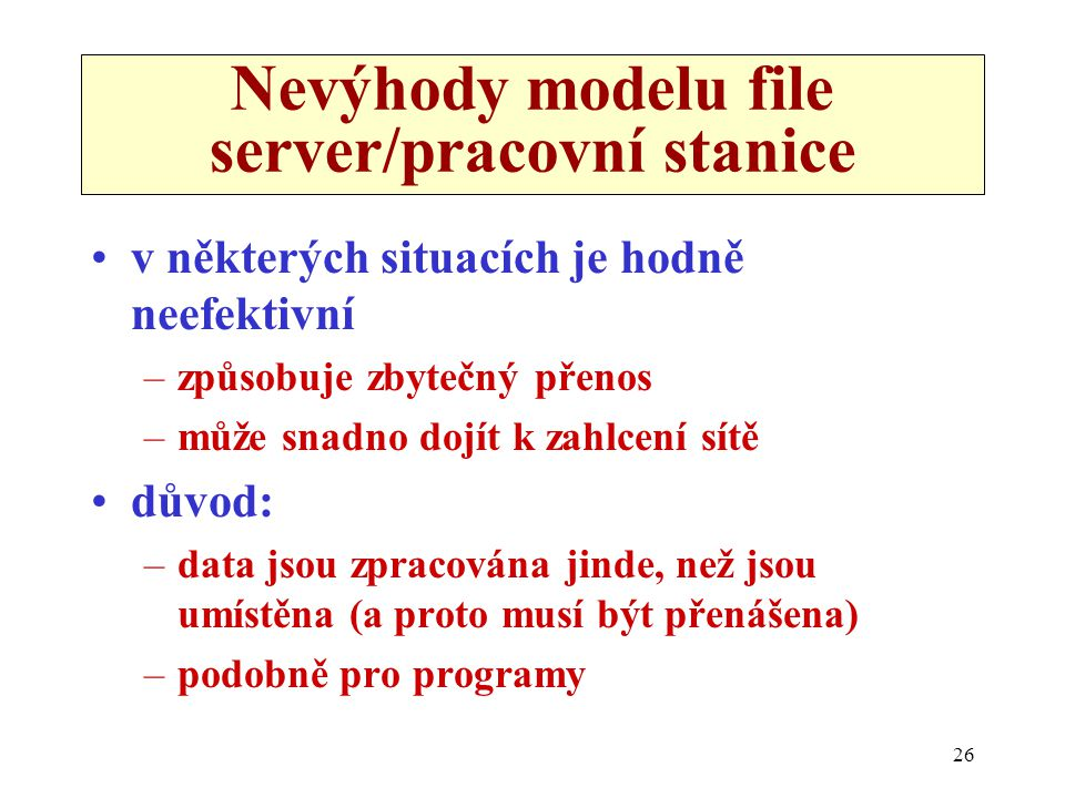 26 Nevýhody modelu file server/pracovní stanice •v některých situacích je hodně neefektivní –způsobuje zbytečný přenos –může snadno dojít k zahlcení s