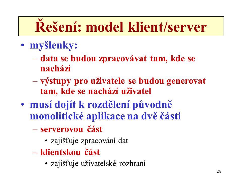 28 Řešení: model klient/server •myšlenky: –data se budou zpracovávat tam, kde se nachází –výstupy pro uživatele se budou generovat tam, kde se nachází