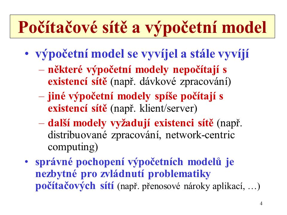 4 Počítačové sítě a výpočetní model •výpočetní model se vyvíjel a stále vyvíjí –některé výpočetní modely nepočítají s existencí sítě (např. dávkové zp