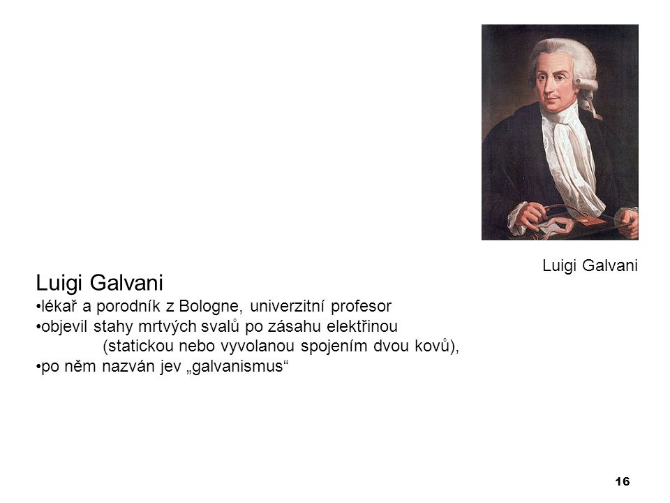 16 Luigi Galvani •lékař a porodník z Bologne, univerzitní profesor •objevil stahy mrtvých svalů po zásahu elektřinou (statickou nebo vyvolanou spojení
