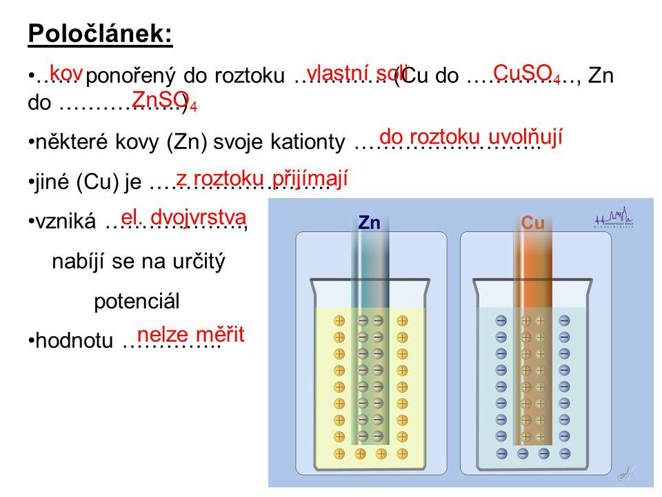5 Poločlánek: •…… ponořený do roztoku …………. (Cu do ……………, Zn do ……………..) •některé kovy (Zn) svoje kationty …………………….. •jiné (Cu) je ……………………. •vzniká