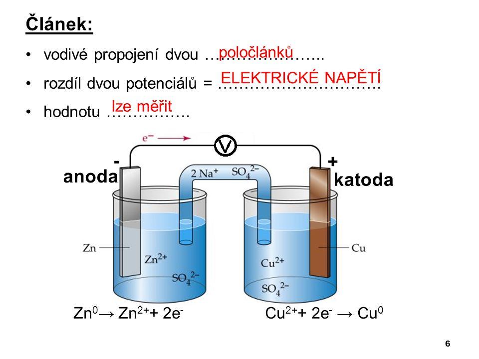 6 Článek: •vodivé propojení dvou ………………….. •rozdíl dvou potenciálů = …………………………. •hodnotu ……………. Zn 0 → Zn 2+ + 2e - Cu 2+ + 2e - → Cu 0 - + anoda kat
