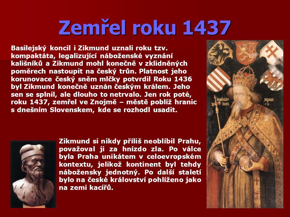 Zemřel roku 1437 Basilejský koncil i Zikmund uznali roku tzv. kompaktáta, legalizující náboženské vyznání kališníků a Zikmund mohl konečně v zklidněný