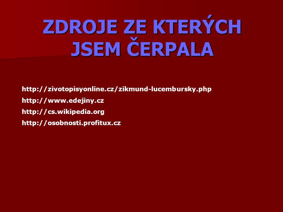 ZDROJE ZE KTERÝCH JSEM ČERPALA http://zivotopisyonline.cz/zikmund-lucembursky.php http://www.edejiny.cz http://cs.wikipedia.org http://osobnosti.profi