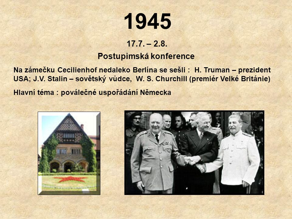 1945 17.7.– 2.8. Postupimská konference Na zámečku Cecilienhof nedaleko Berlína se sešli : H.