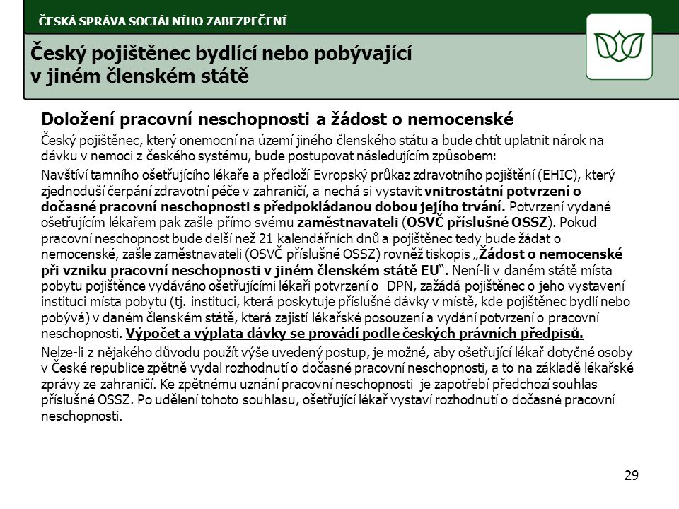 Doložení pracovní neschopnosti a žádost o nemocenské Český pojištěnec, který onemocní na území jiného členského státu a bude chtít uplatnit nárok na dávku v nemoci z českého systému, bude postupovat následujícím způsobem: Navštíví tamního ošetřujícího lékaře a předloží Evropský průkaz zdravotního pojištění (EHIC), který zjednoduší čerpání zdravotní péče v zahraničí, a nechá si vystavit vnitrostátní potvrzení o dočasné pracovní neschopnosti s předpokládanou dobou jejího trvání.