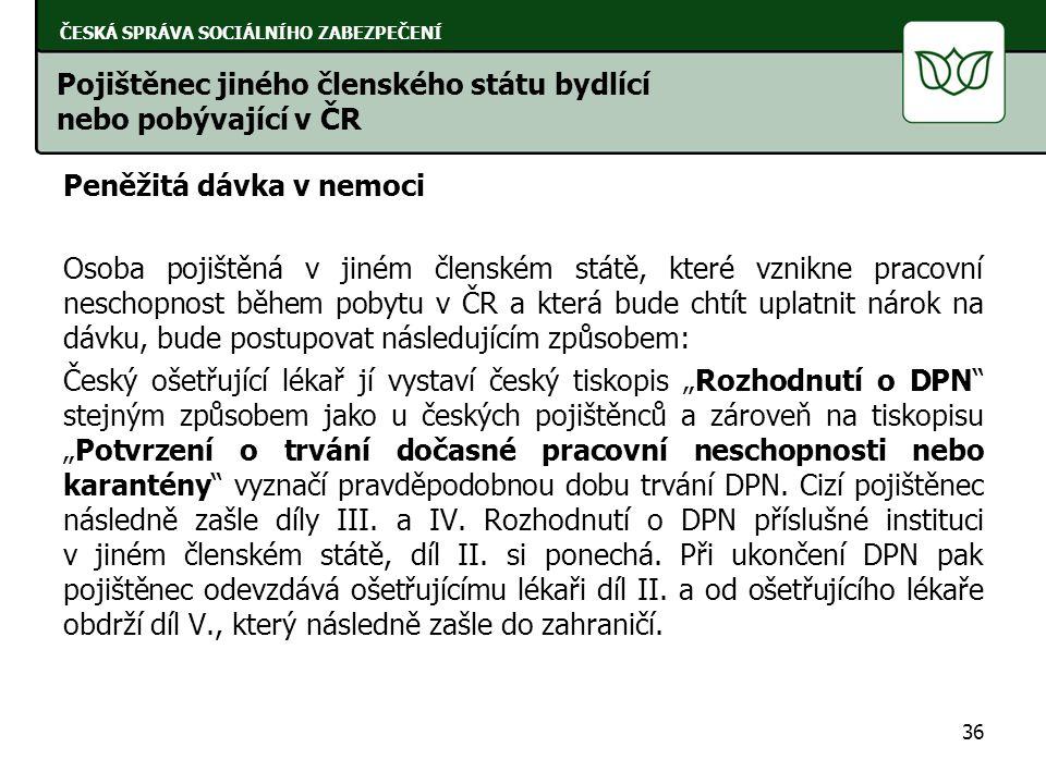 """Peněžitá dávka v nemoci Osoba pojištěná v jiném členském státě, které vznikne pracovní neschopnost během pobytu v ČR a která bude chtít uplatnit nárok na dávku, bude postupovat následujícím způsobem: Český ošetřující lékař jí vystaví český tiskopis """"Rozhodnutí o DPN stejným způsobem jako u českých pojištěnců a zároveň na tiskopisu """"Potvrzení o trvání dočasné pracovní neschopnosti nebo karantény vyznačí pravděpodobnou dobu trvání DPN."""