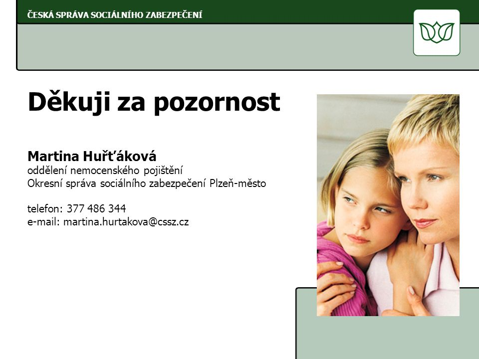 ČESKÁ SPRÁVA SOCIÁLNÍHO ZABEZPEČENÍ Děkuji za pozornost Martina Huřťáková oddělení nemocenského pojištění Okresní správa sociálního zabezpečení Plzeň-město telefon: 377 486 344 e-mail: martina.hurtakova@cssz.cz