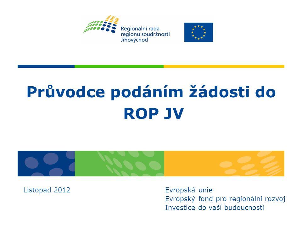 Průvodce podáním žádosti do ROP JV Listopad 2012 Evropská unie Evropský fond pro regionální rozvoj Investice do vaší budoucnosti
