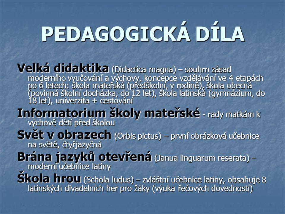 PEDAGOGICKÁ DÍLA Velká didaktika (Didactica magna) – souhrn zásad moderního vyučování a výchovy, koncepce vzdělávání ve 4 etapách po 6 letech: škola m