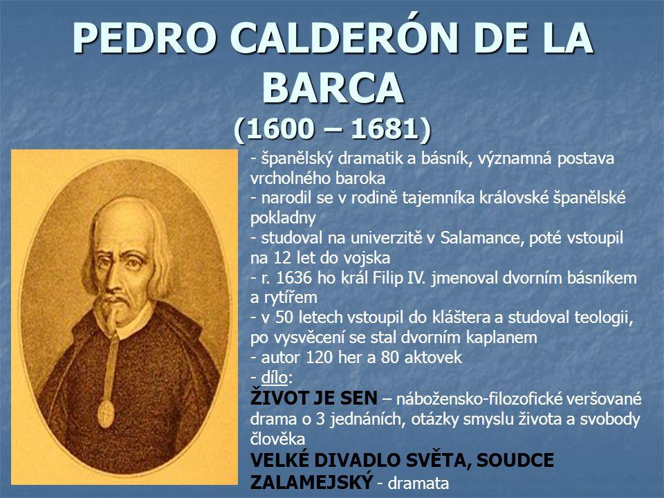 PEDRO CALDERÓN DE LA BARCA (1600 – 1681) - španělský dramatik a básník, významná postava vrcholného baroka - narodil se v rodině tajemníka královské š