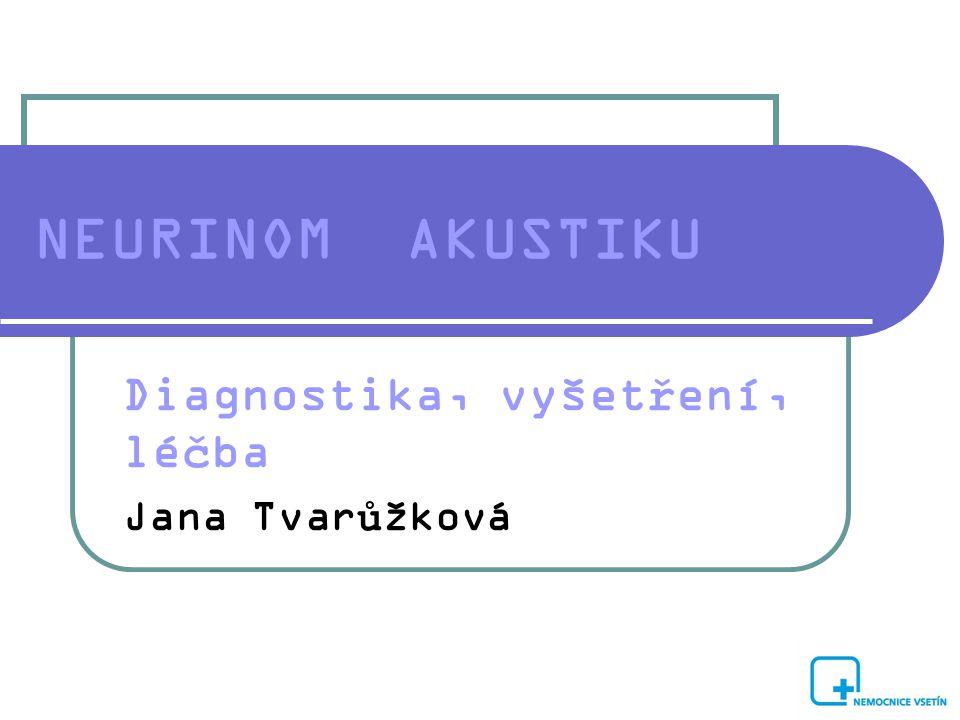 NEURINOM AKUSTIKU Diagnostika, vyšetření, léčba Jana Tvarůžková
