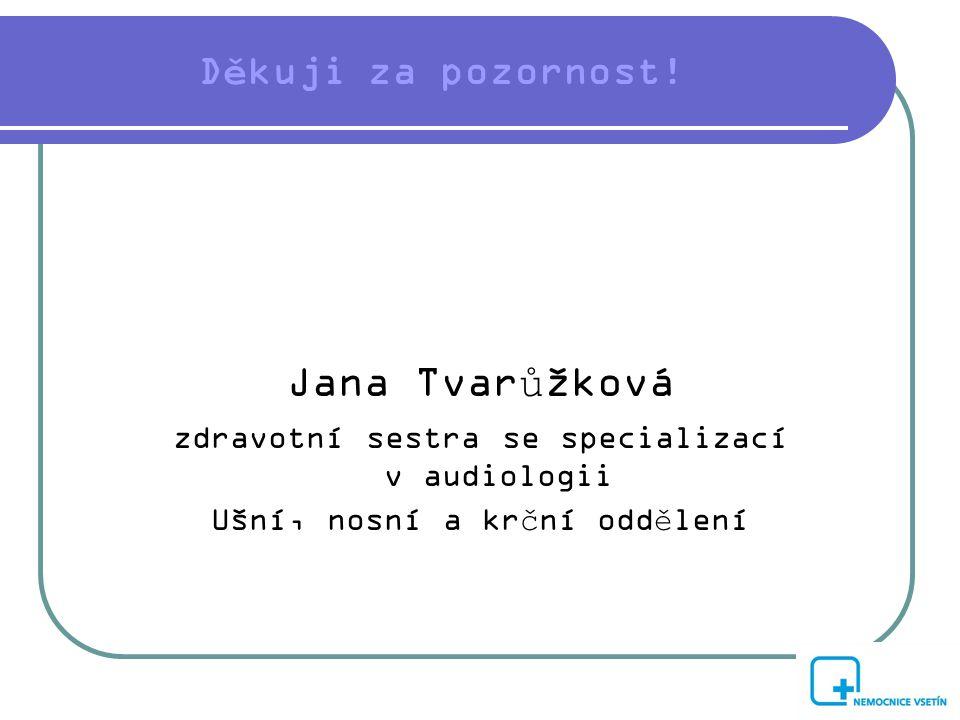 Děkuji za pozornost! Jana Tvarůžková zdravotní sestra se specializací v audiologii Ušní, nosní a krční oddělení