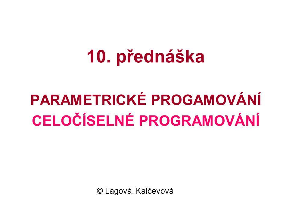 10. přednáška PARAMETRICKÉ PROGAMOVÁNÍ CELOČÍSELNÉ PROGRAMOVÁNÍ © Lagová, Kalčevová