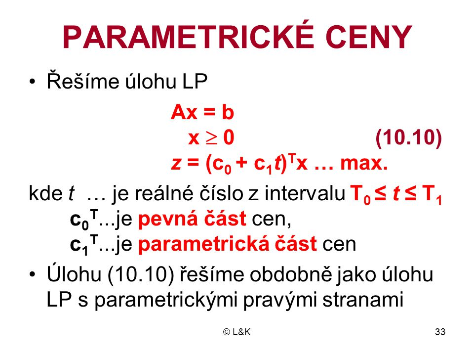 © L&K33 PARAMETRICKÉ CENY •Řešíme úlohu LP Ax = b x  0 (10.10) z = (c 0 + c 1 t) T x … max. kde t … je reálné číslo z intervalu T 0 ≤ t ≤ T 1 c 0 T..