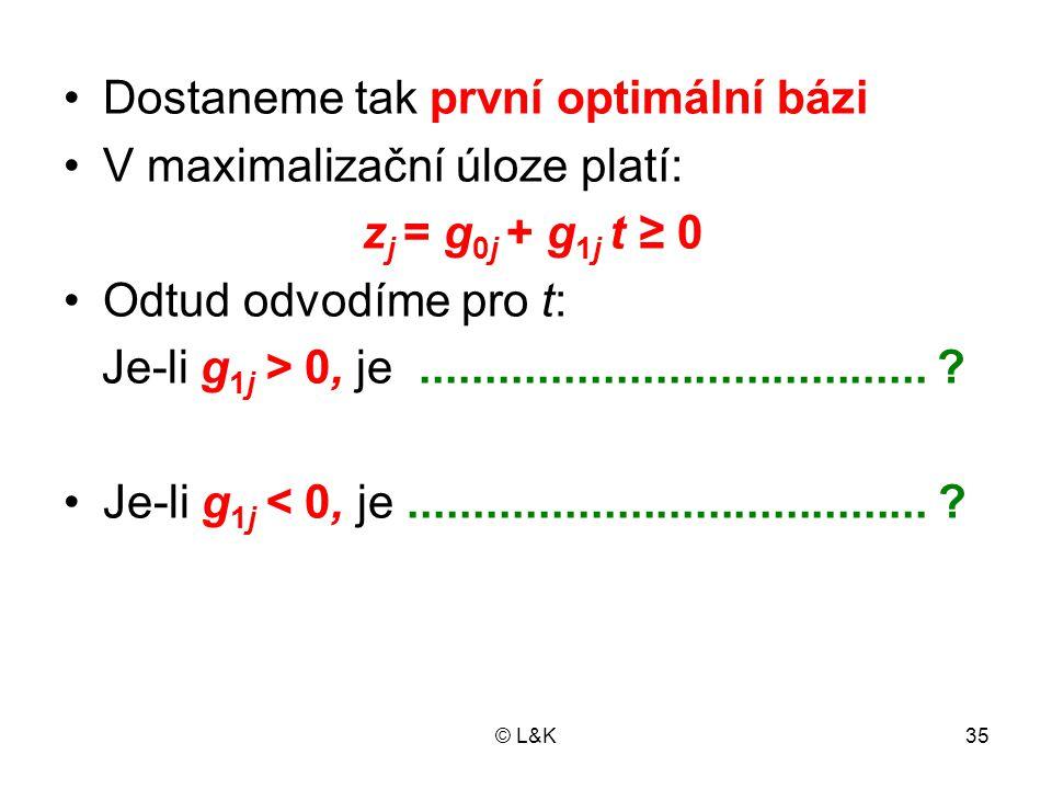 © L&K35 •Dostaneme tak první optimální bázi •V maximalizační úloze platí: z j = g 0j + g 1j t ≥ 0 •Odtud odvodíme pro t: Je-li g 1j > 0, je...........