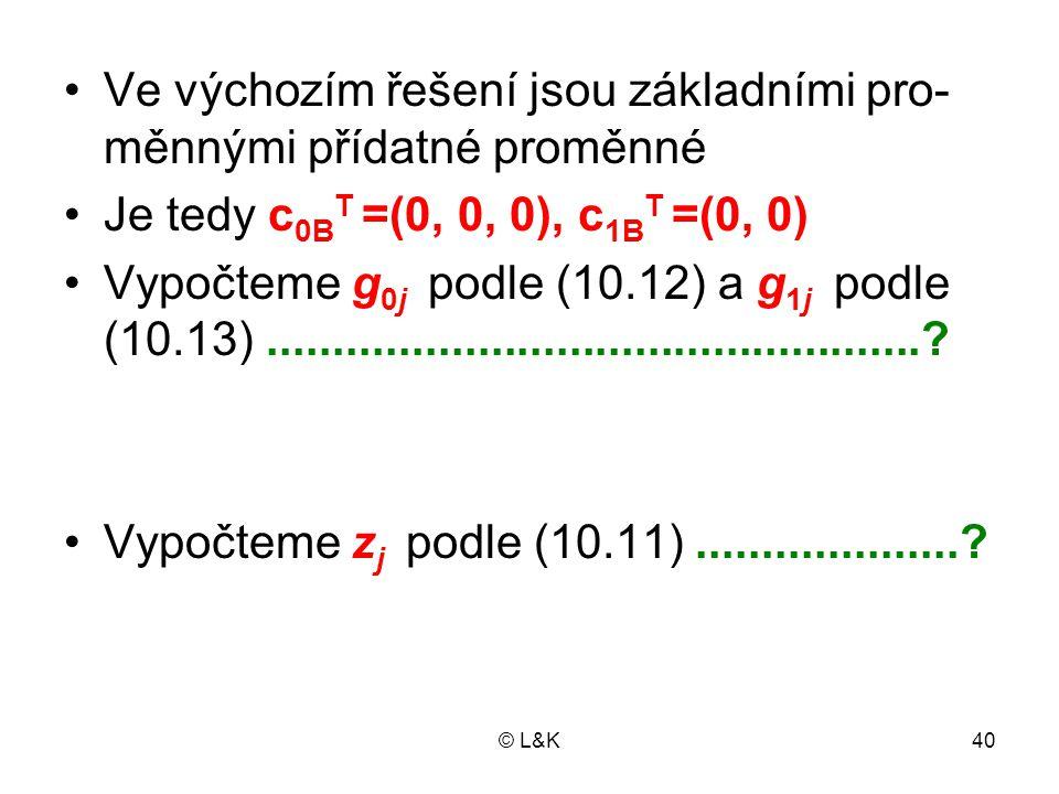 © L&K40 •Ve výchozím řešení jsou základními pro- měnnými přídatné proměnné •Je tedy c 0B T =(0, 0, 0), c 1B T =(0, 0) •Vypočteme g 0j podle (10.12) a