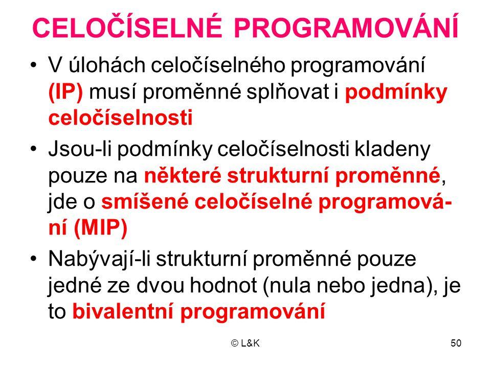 © L&K50 CELOČÍSELNÉ PROGRAMOVÁNÍ •V úlohách celočíselného programování (IP) musí proměnné splňovat i podmínky celočíselnosti •Jsou-li podmínky celočís