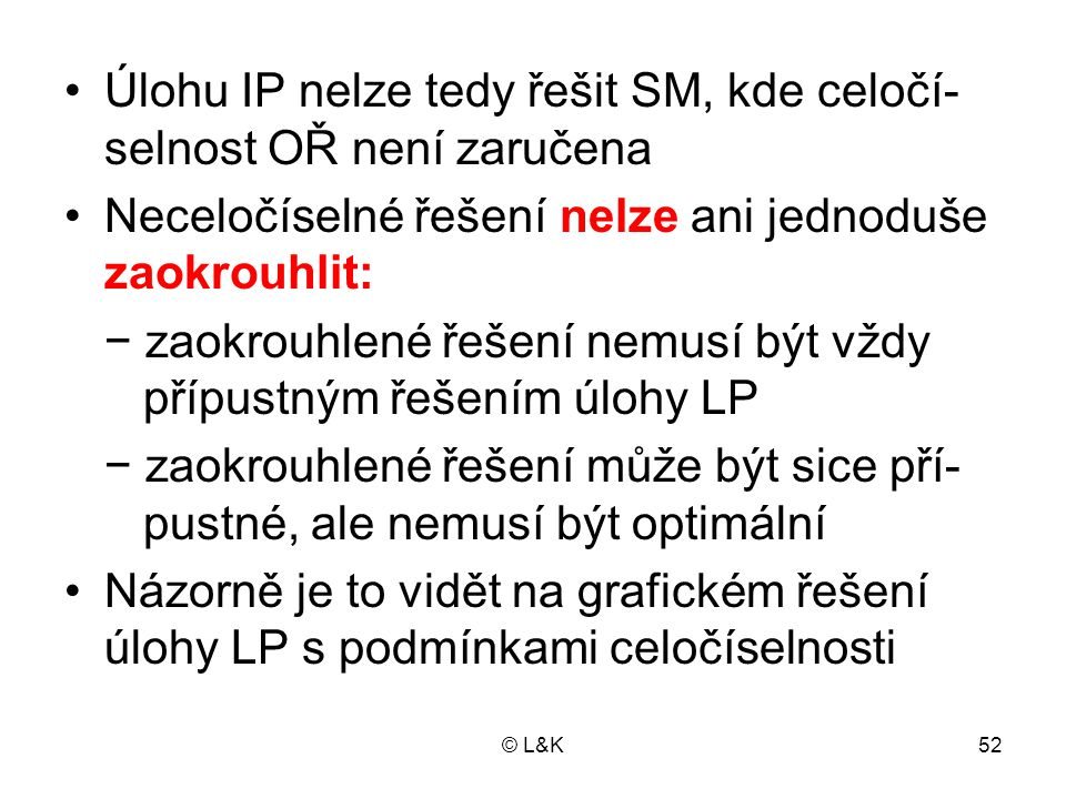 © L&K52 •Úlohu IP nelze tedy řešit SM, kde celočí- selnost OŘ není zaručena •Neceločíselné řešení nelze ani jednoduše zaokrouhlit: − zaokrouhlené řeše