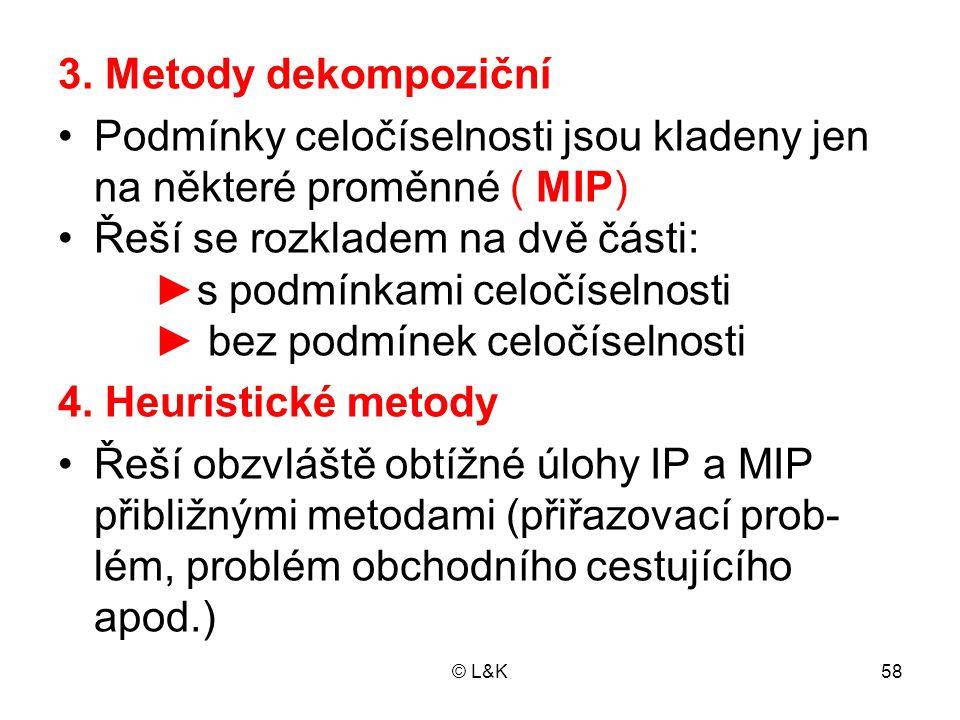© L&K58 3. Metody dekompoziční •Podmínky celočíselnosti jsou kladeny jen na některé proměnné ( MIP) •Řeší se rozkladem na dvě části: ► s podmínkami ce