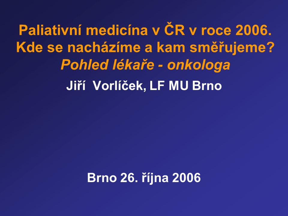 Paliativní medicína v ČR v roce 2006. Kde se nacházíme a kam směřujeme? Pohled lékaře - onkologa Jiří Vorlíček, LF MU Brno Brno 26. října 2006