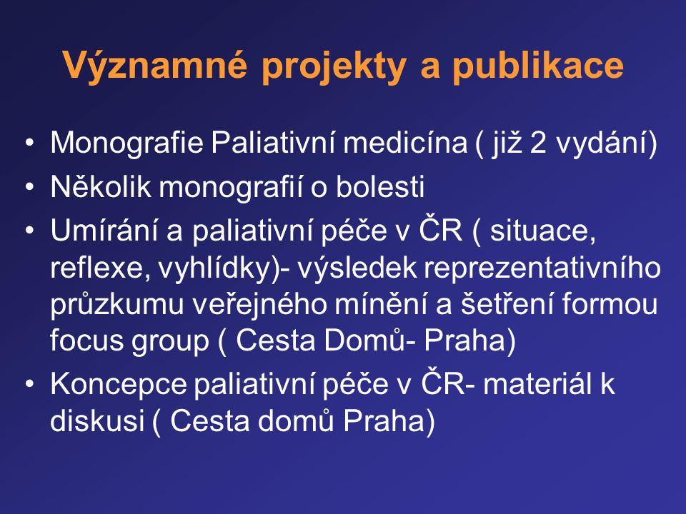 Významné projekty a publikace •Monografie Paliativní medicína ( již 2 vydání) •Několik monografií o bolesti •Umírání a paliativní péče v ČR ( situace,