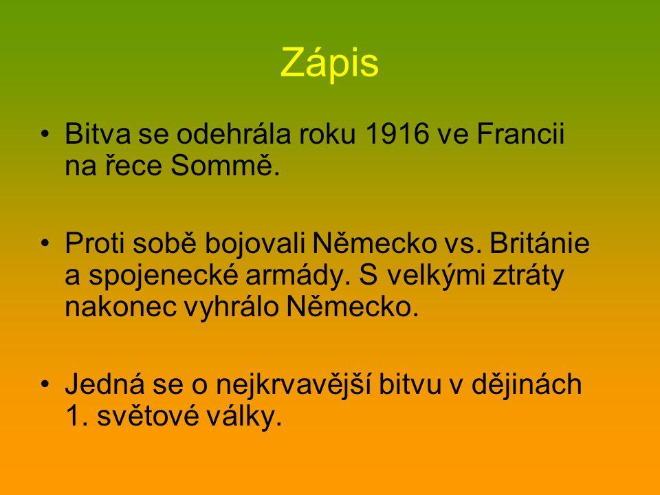 Zápis •Bitva se odehrála roku 1916 ve Francii na řece Sommě. •Proti sobě bojovali Německo vs. Británie a spojenecké armády. S velkými ztráty nakonec v