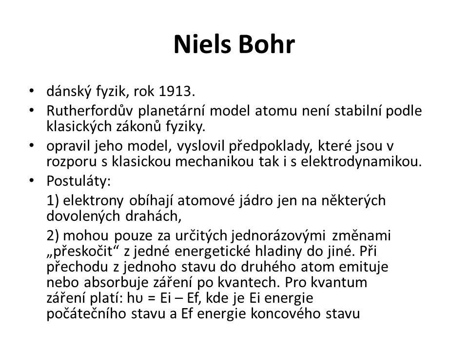 Niels Bohr • dánský fyzik, rok 1913. • Rutherfordův planetární model atomu není stabilní podle klasických zákonů fyziky. • opravil jeho model, vyslovi