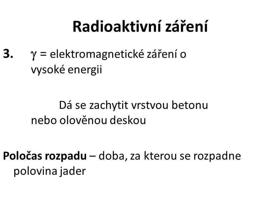 Radioaktivní záření 3.  = elektromagnetické záření o vysoké energii Dá se zachytit vrstvou betonu nebo olověnou deskou Poločas rozpadu – doba, za kte
